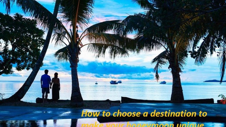 How to choose a destination to make your honeymoon unique